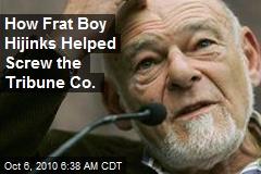 How Frat Boy Hijinks Helped Screw the Tribune Co. .