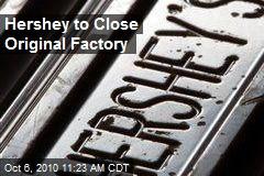 Hershey to Close Original Factory