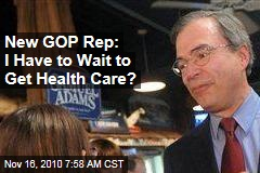New GOP Rep: I Have to Wait to Get Health Care?