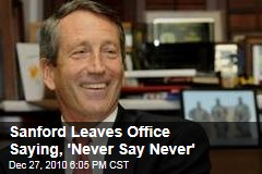 Sanford Leaves Office Saying, 'Never Say Never'