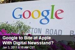 Google to Bite at Apple With Digital Newsstand?
