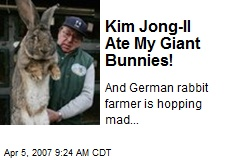 Kim Jong-Il Ate My Giant Bunnies!