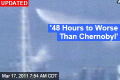 '48 Hours to Worse Than Chernobyl'