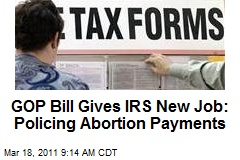 GOP Bill Gives IRS New Job: Policing Abortion Payments
