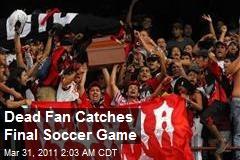 Dead Fan Catches Final Soccer Game