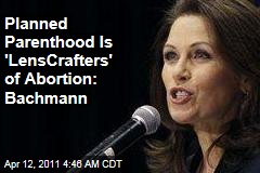 Michele Bachmann Labels Planned Parenthood 'LensCrafters of Abortion'