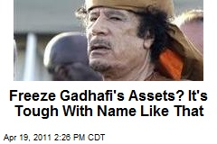 Freeze Gadhafi's Assets? It's Tough With Name Like That