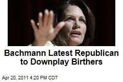 Michele Bachmann Distances Herself From Birther Movement; 'I Guess It's Over,' She Says of Story
