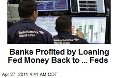 Banks Made Bank Loaning Fed Bucks Back to ... Feds