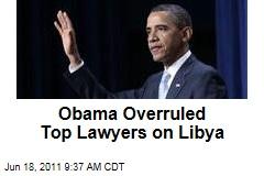 President Obama Overruled Top Administration Lawyers on Libya