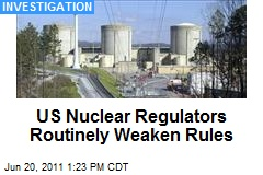 US Nuclear Regulators Routinely Weaken Rules
