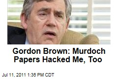 Former British Prime Minister Gordon Brown: Rupert Murdoch's Newspapers Hacked Me, Too