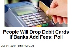 People Will Drop Debit Cards if Banks Add Fees: Poll