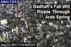 Gadhafi's Fall Will Ripple Through Arab Spring
