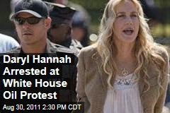 Daryl Hannah Arrested in White House Protest Against Keystone XL Pipeline