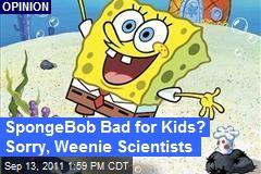 SpongeBob Bad for Kids? Sorry, Weenie Scientists