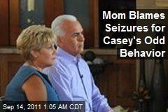 Mom Blames Seizures for Casey's Odd Odd Behavior