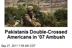 Pakistanis Double-Crossed Americans in '07 Ambush
