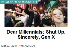 Dear Millennials: Shut Up. Sincerely, Gen X