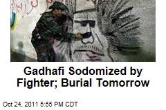 Ghadafi Sodomized by Libyan Fighters; Burial Tomorrow