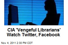 CIA 'Vengeful Librarians' Watch Twitter, Facebook