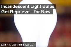 Incandescent Light Bulbs Get Reprieve—for Now