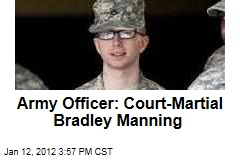 Officer Calls for Court-Martial in Bradley Manning WikiLeaks Case