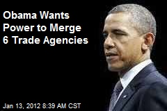 Obama Wants Power to Merge 6 Trade Agencies