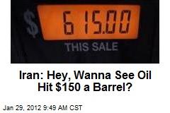 Iran: Hey, Wanna See Oil Hit $150 a Barrel?