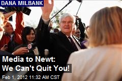 Media to Newt: We Can't Quit You!
