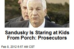 Sandusky Is Staring at Kids From Porch: Prosecutors