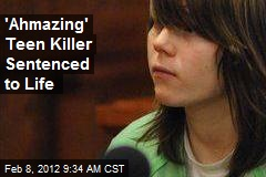 'Ahmazing' Teen Killer Sentenced to Life
