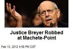 Justice Breyer Robbed at Machete-Point