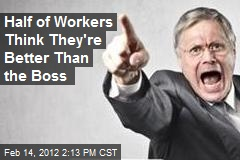 Half of Workers Think They're Better Than the Boss