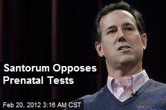 Santorum Opposes Pre-Natal Test