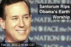 Santorum Rips Obama's Earth Worship