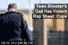 Teen Shooter's Dad Has Violent Rap Sheet: Cops