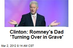 Clinton: Romney's Dad 'Turning Over in Grave'