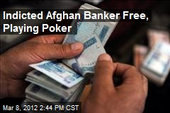 Indicted Afghan Banker Free, Playing Poker