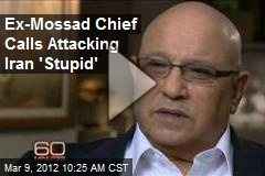 Ex-Mossad Chief Calls Attacking Iran 'Stupid'