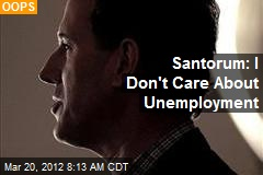Santorum: I Don't Care About Unemployment
