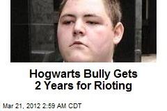 Hogwarts Bully Gets 2 Years for Rioting