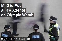 MI-5 to Put all 4K Agents on Olympic Watch