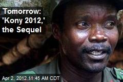 Tomorrow: 'Kony 2012,' the Sequel