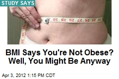 BMI Says You're Not Obese? Well, You Might Be Anyway