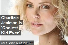 Charlize: Jackson Is 'Coolest Kid Ever'