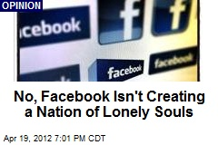 No, Facebook Isn't Creating a Nation of Lonely Souls