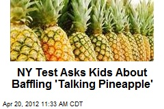 NY Test Asks Kids About Baffling Talking Pineapple