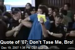 Quote of '07: Don't Tase Me, Bro!
