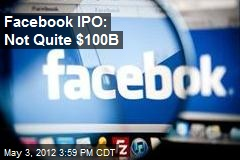 Facebook IPO: Not Quite $100B